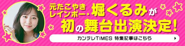 元たこやきレインボー・堀くるみが初の舞台出演決定! カンテレTIMES 特集記事はコチラ