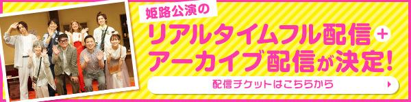 姫路公演のリアルタイムフル配信+アーカイブ配信が決定!配信チケットはこちらから