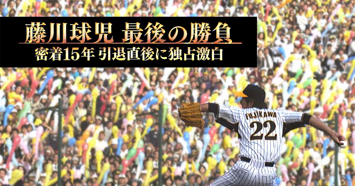 藤川球児 最後の勝負 密着15年 引退直後に独占激白