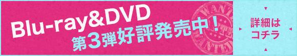 Blu-ray&DVD 第3弾好評発売中!詳細はコチラ