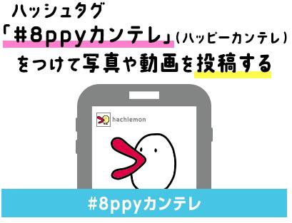 ハッシュタグ「#8ppyカンテレ」(ハッピーカンテレ)をつけて写真や動画を投稿する