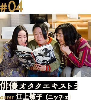 第4話「俳優オタクエキストラ」GUEST:江上敬子(ニッチェ)