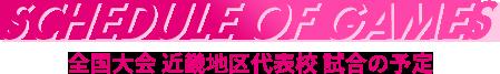 SCHEDULE OF GAMES 全国大会近畿地区代表校 試合の予定