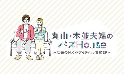 丸山・本並夫婦のバズHouse ~話題のトレンドアイテム大集結SP~
