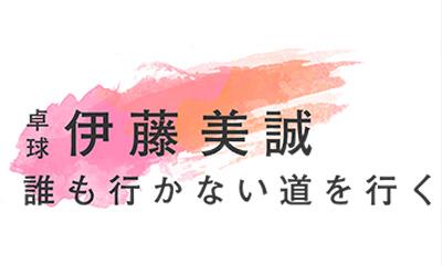 卓球・伊藤美誠 誰も行かない道を行く
